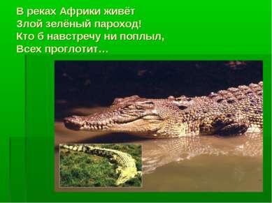 В реках Африки живёт Злой зелёный пароход! Кто б навстречу ни поплыл, Всех пр...