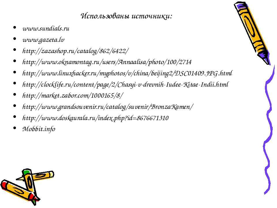 Использованы источники: www.sundials.ru www.gazeta.lv http://zazashop.ru/cata...