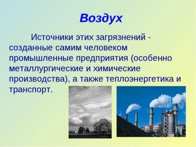 Воздух Источники этих загрязнений - созданные самим человеком промышленные пр...