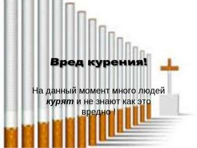 На данный момент много людей курят и не знают как это вредно !