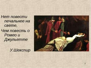 * Нет повести печальнее на свете, Чем повесть о Ромео и Джульетте У.Шекспир