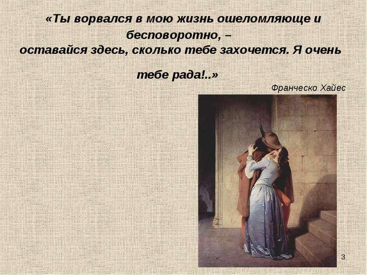 * «Ты ворвался в мою жизнь ошеломляюще и бесповоротно, – оставайся здесь, с...