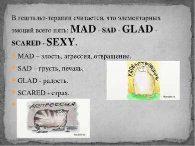 В гештальт-терапии считается, что элементарных эмоций всего пять: MAD - SAD -...