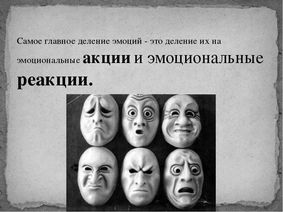 Самое главное деление эмоций - это деление их на эмоциональные акции и эмоцио...
