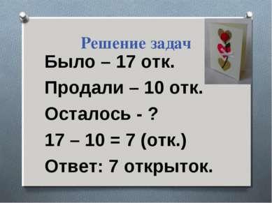 Решение задач Было – 17 отк. Продали – 10 отк. Осталось - ? 17 – 10 = 7 (отк....