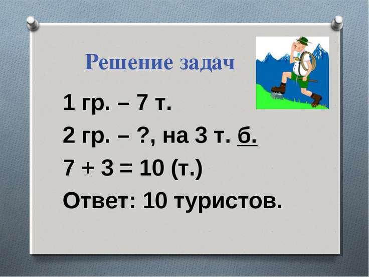 Решение задач 1 гр. – 7 т. 2 гр. – ?, на 3 т. б. 7 + 3 = 10 (т.) Ответ: 10 ту...