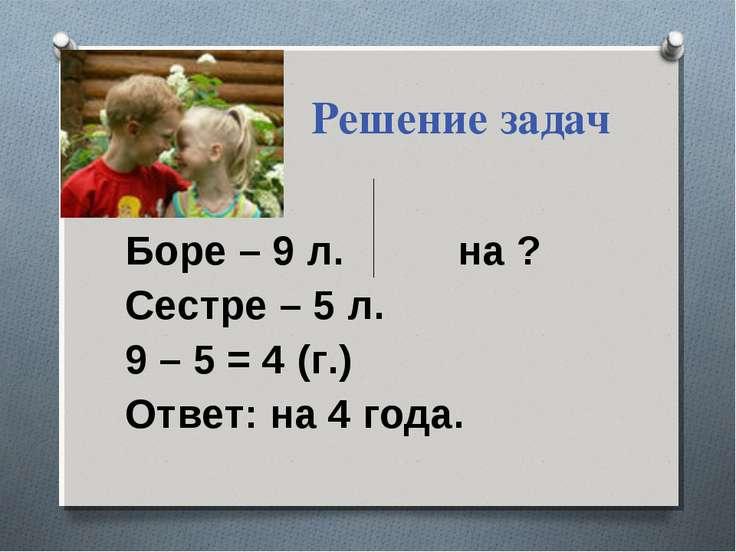Решение задач Боре – 9 л. на ? Сестре – 5 л. 9 – 5 = 4 (г.) Ответ: на 4 года.