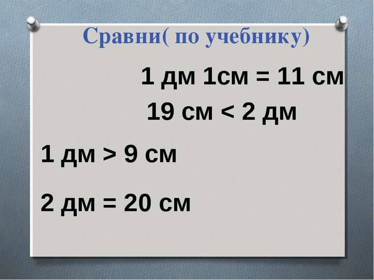 Сравни( по учебнику) 1 дм > 9 см 2 дм = 20 см 1 дм 1см = 11 см 19 см < 2 дм