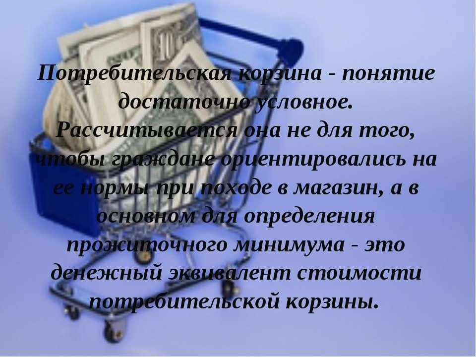 Потребительская корзина - понятие достаточно условное. Рассчитывается она не ...