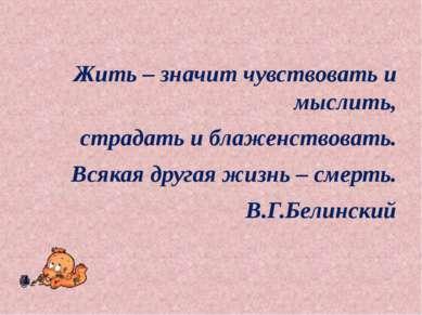 Жить – значит чувствовать и мыслить, страдать и блаженствовать. Всякая другая...