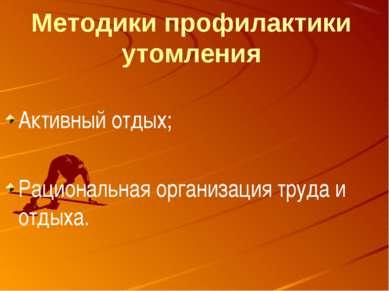 Методики профилактики утомления Активный отдых; Рациональная организация труд...