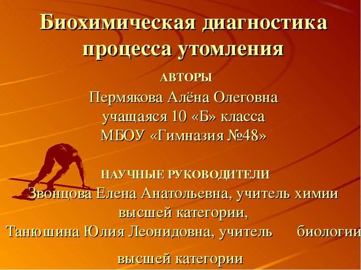 Биохимическая диагностика процесса утомления АВТОРЫ Пермякова Алёна Олеговна ...