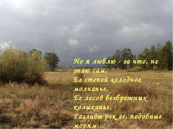 Но я люблю - за что, не знаю сам, Ее степей холодное молчанье, Ее лесов безбр...