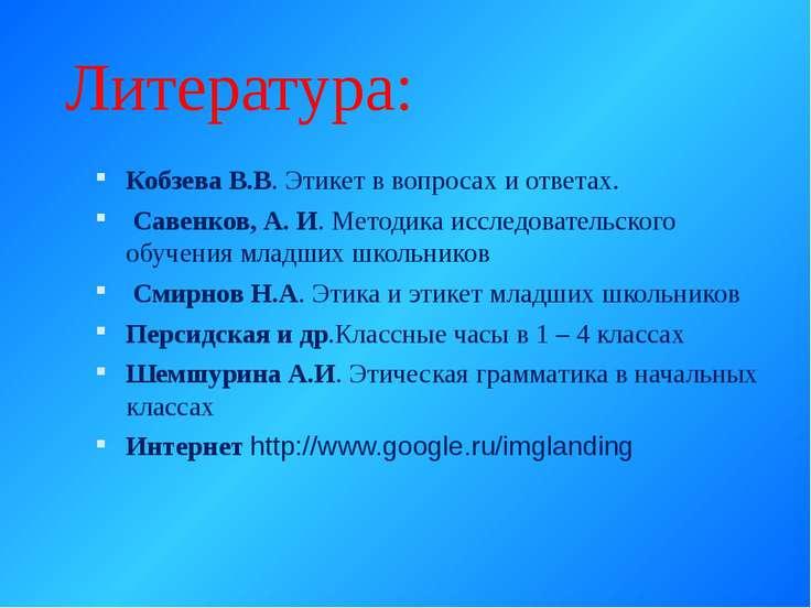 Литература: Кобзева В.В. Этикет в вопросах и ответах. Савенков, А. И. Методик...