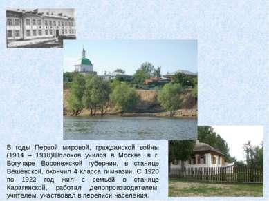 В годы Первой мировой, гражданской войны (1914 – 1918)Шолохов учился в Москве...
