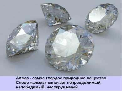 Алмаз - самое твердое природное вещество. Слово «алмаз» означает непреодолимы...