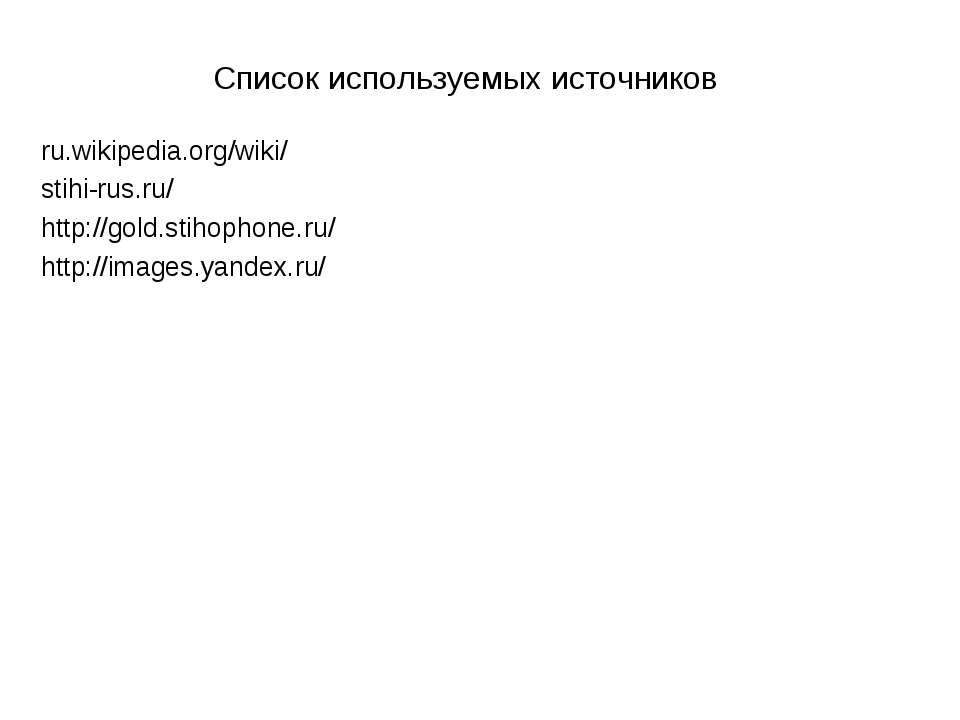 Список используемых источников ru.wikipedia.org/wiki/ stihi-rus.ru/ http://g...
