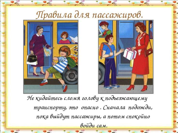 Правила для пассажиров. Не кидайтесь сломя голову к подъезжающему транспорту,...