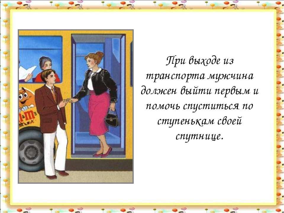 При выходе из транспорта мужчина должен выйти первым и помочь спуститься по с...