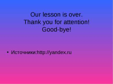 Our lesson is over. Thank you for attention! Good-bye! Источники:http://yande...