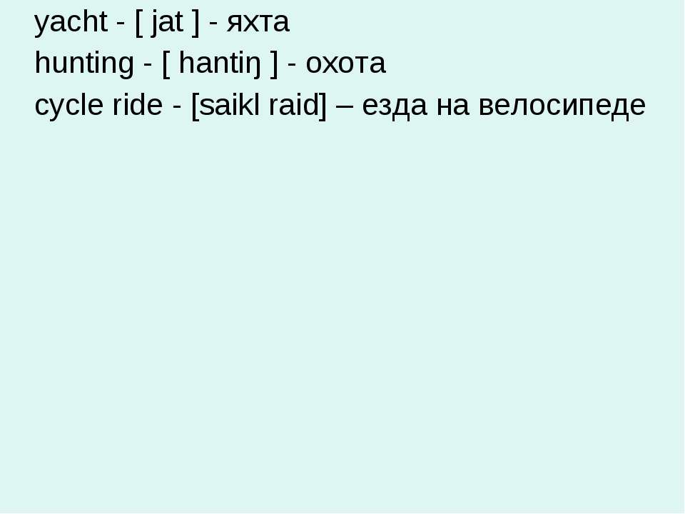 yacht - [ jat ] - яхта hunting - [ hantiŋ ] - охота cycle ride - [saikl raid]...
