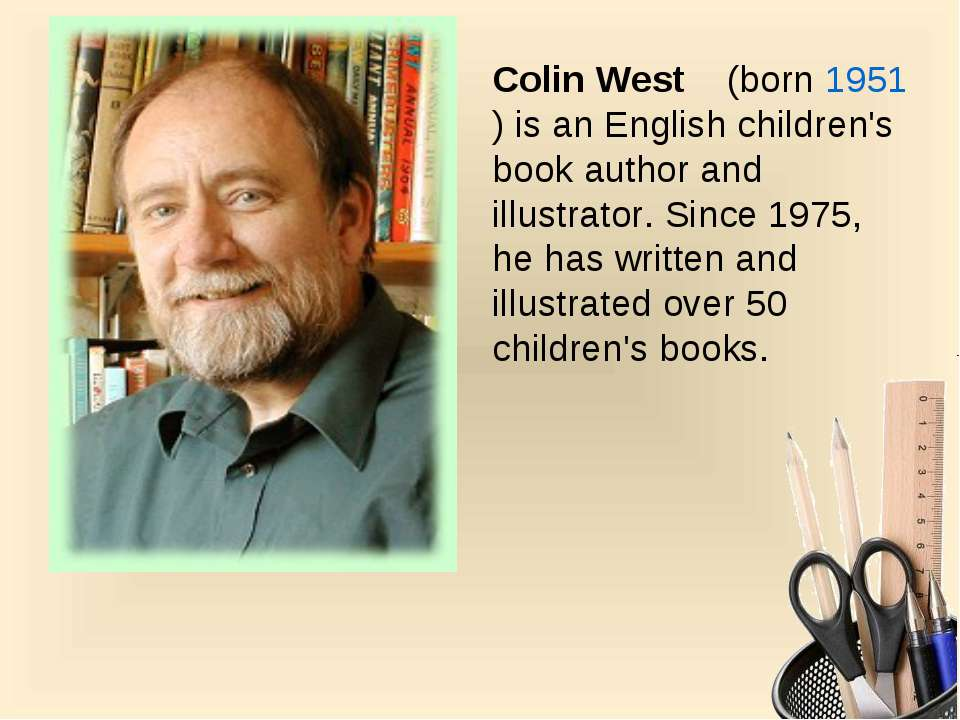 Colin West  (born 1951) is an English children's book author and illustrator....