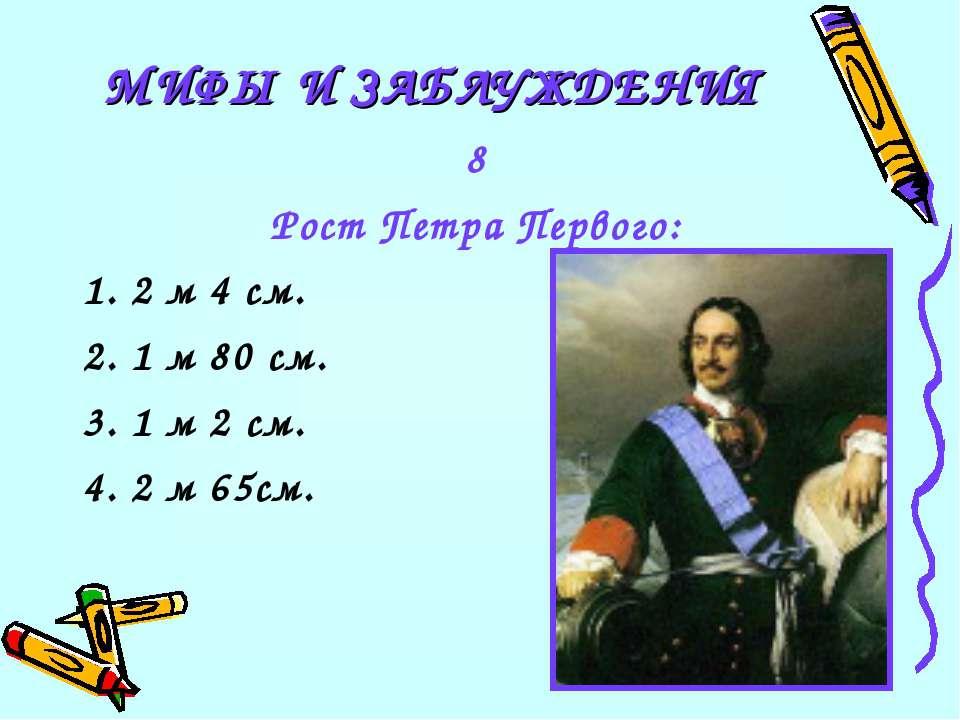 8 Рост Петра Первого: 1. 2 м 4 см. 2. 1 м 80 см. 3. 1 м 2 см. 4. 2 м 65см. МИ...