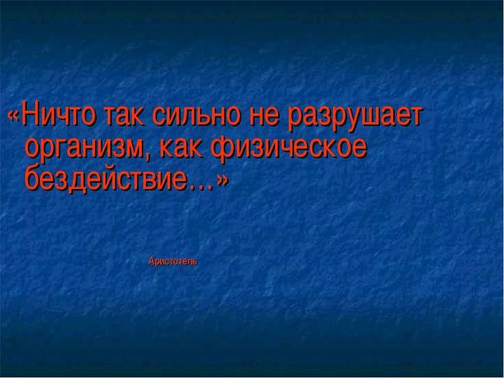 «Ничто так сильно не разрушает организм, как физическое бездействие…» Аристотель