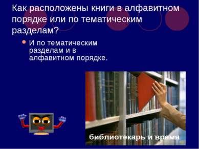 Как расположены книги в алфавитном порядке или по тематическим разделам? И по...