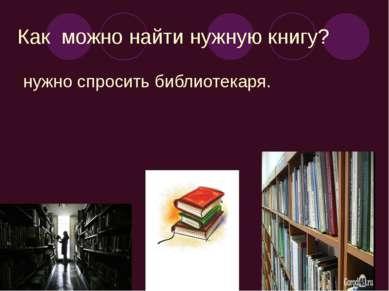 Как можно найти нужную книгу? нужно спросить библиотекаря.
