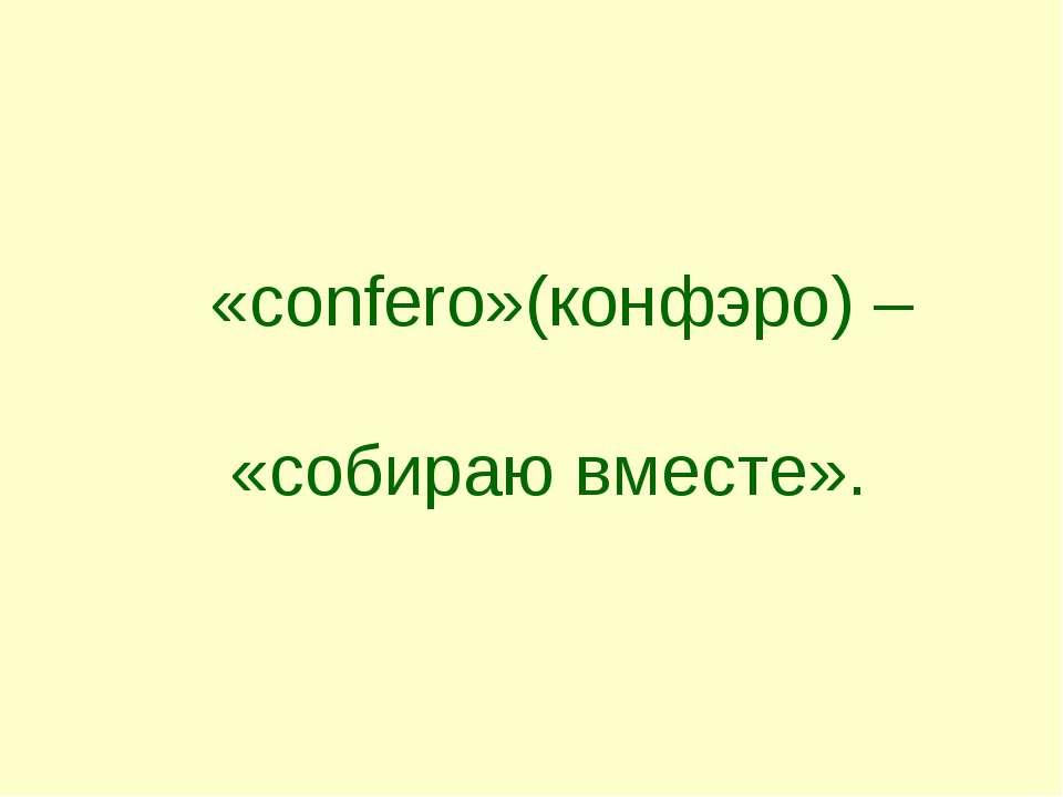«confero»(конфэро) – «собираю вместе».