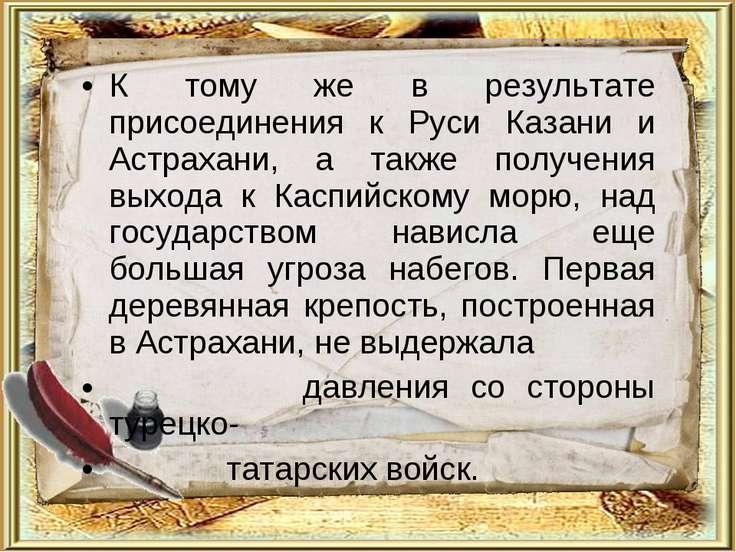 К тому же в результате присоединения к Руси Казани и Астрахани, а также получ...