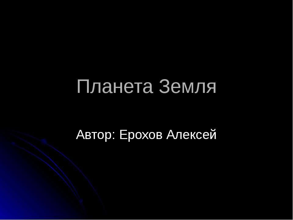 Планета Земля Автор: Ерохов Алексей