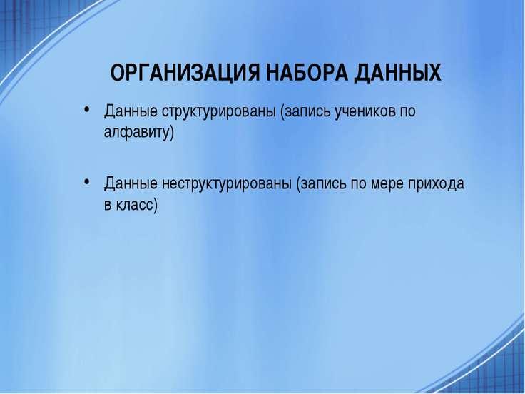 ОРГАНИЗАЦИЯ НАБОРА ДАННЫХ Данные структурированы (запись учеников по алфавиту...