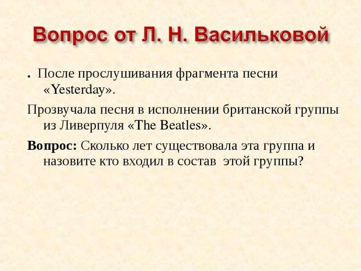 . После прослушивания фрагмента песни «Yesterday». Прозвучала песня в исполне...