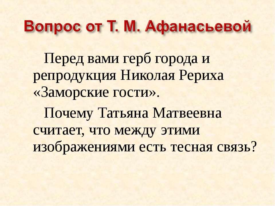 Перед вами герб города и репродукция Николая Рериха «Заморские гости». Почему...