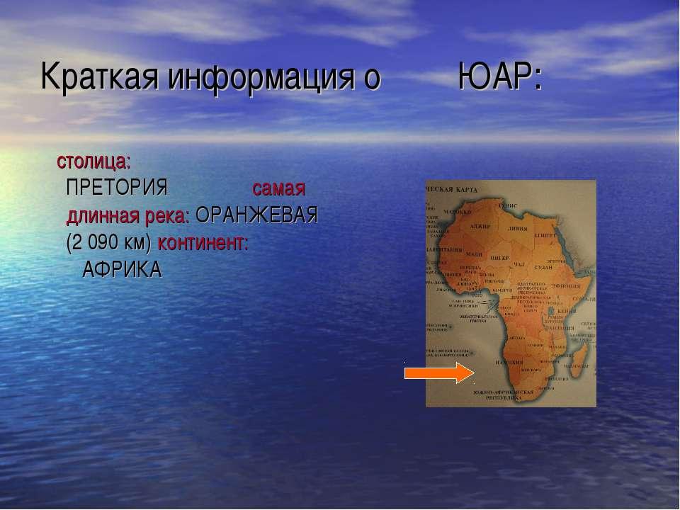 Краткая информация о ЮАР: столица: ПРЕТОРИЯ самая длинная река: ОРАНЖЕВАЯ (2 ...
