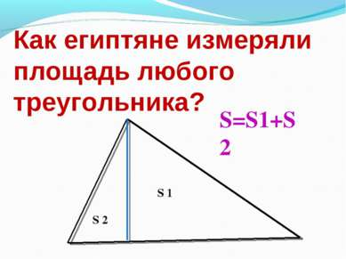 Как египтяне измеряли площадь любого треугольника? S 1 S 2 S=S1+S2