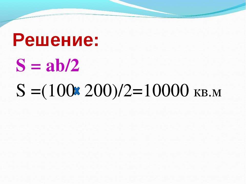 Решение: S =(100 200)/2=10000 кв.м S = ab/2