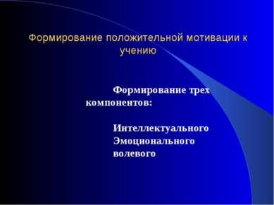 Формирование положительной мотивации к учению Формирование трех компонентов: ...