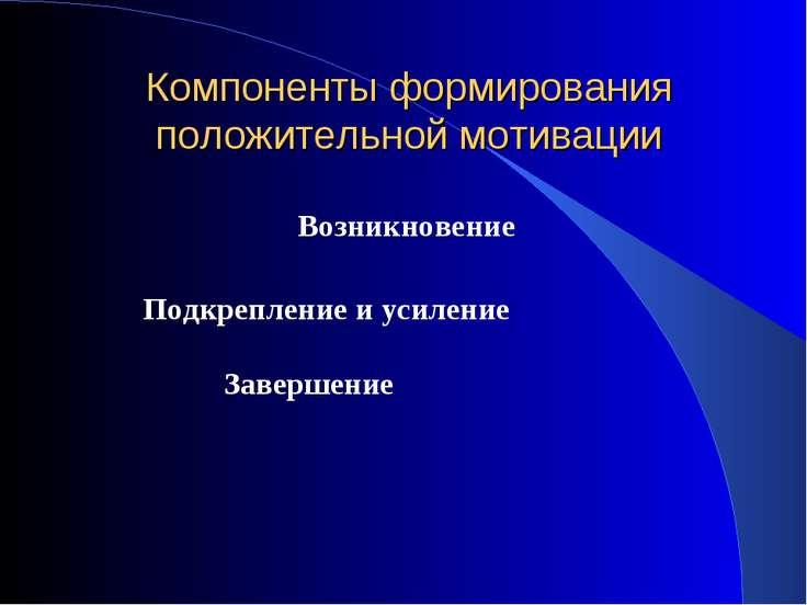 Компоненты формирования положительной мотивации Подкрепление и усиление Завер...