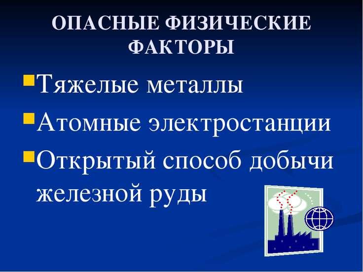 ОПАСНЫЕ ФИЗИЧЕСКИЕ ФАКТОРЫ Тяжелые металлы Атомные электростанции Открытый сп...