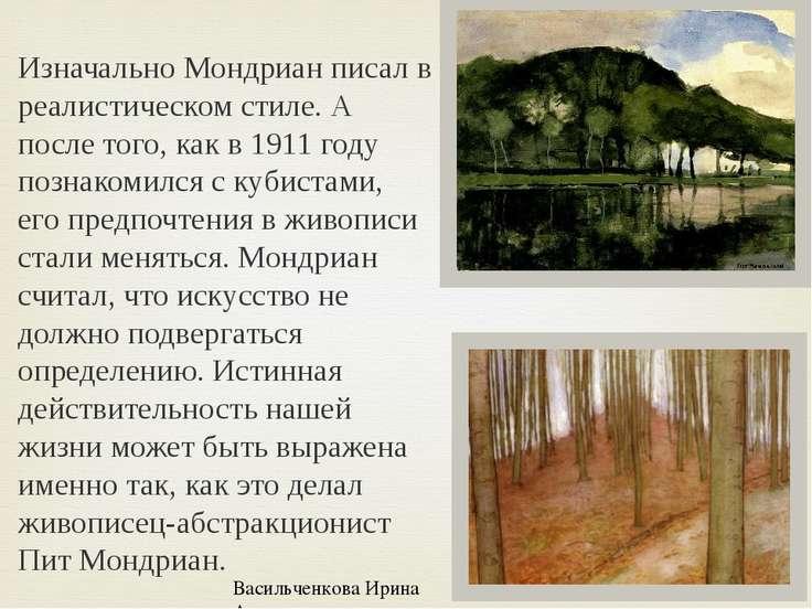 Изначально Мондриан писал в реалистическом стиле. А после того, как в 1911 го...