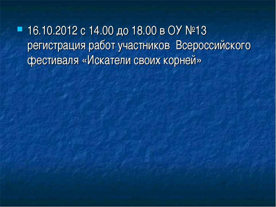 16.10.2012 с 14.00 до 18.00 в ОУ №13 регистрация работ участников Всероссийск...