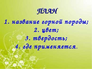 ПЛАН 1. название горной породы; 2. цвет; 3. твердость; 4. где применяется.