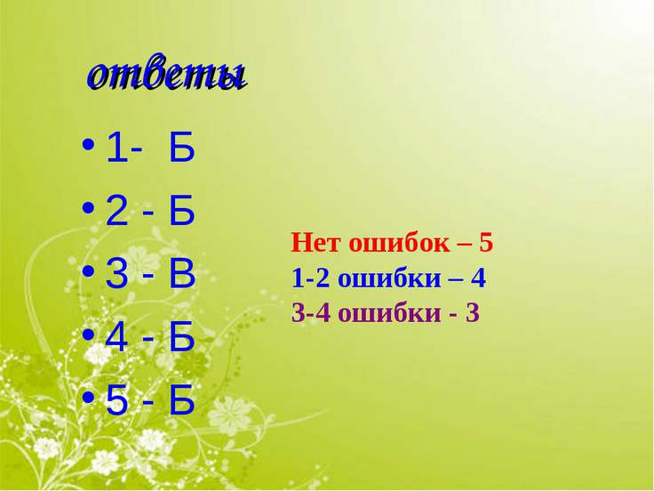 ответы 1- Б 2 - Б 3 - В 4 - Б 5 - Б Нет ошибок – 5 1-2 ошибки – 4 3-4 ошибки - 3