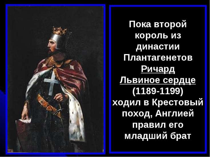 Пока второй король из династии Плантагенетов Ричард Львиное сердце (1189-1199...