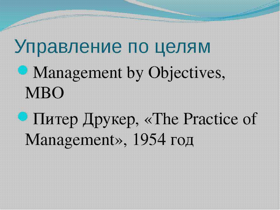 Управление по целям Management by Objectives, MBO Питер Друкер, «The Practice...