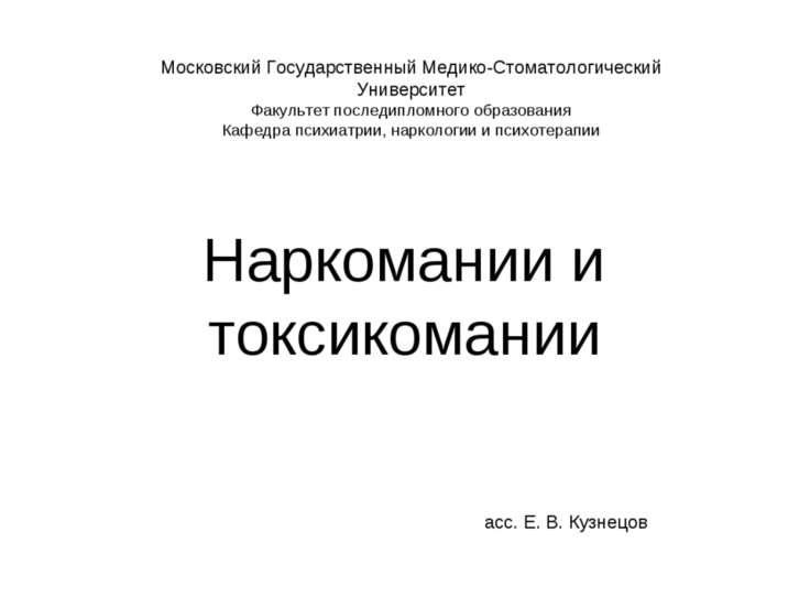 Наркомании и токсикомании асс. Е. В. Кузнецов Московский Государственный Меди...