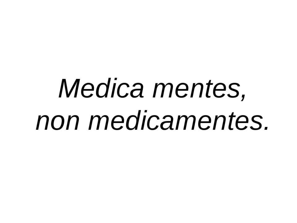 Medica mentes, non medicamentes.